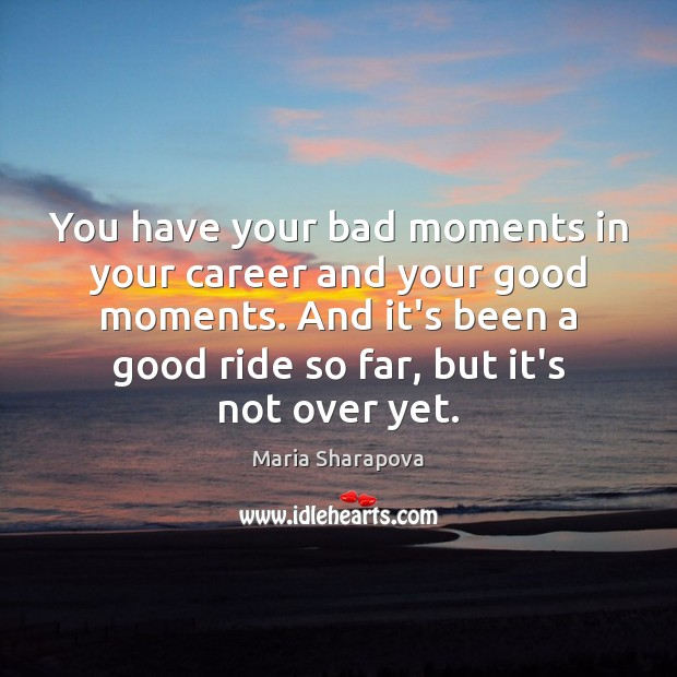 You have your bad moments in your career and your good moments. Maria Sharapova Picture Quote