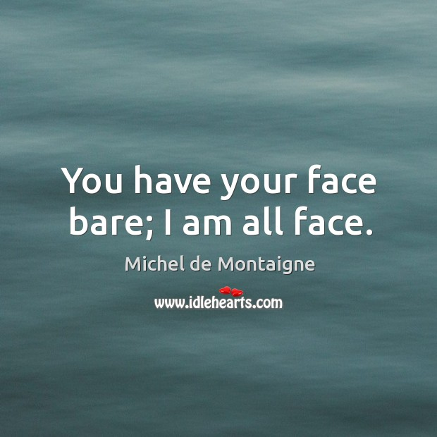 You have your face bare; I am all face. Image