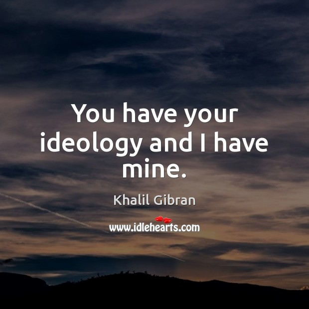 You have your ideology and I have mine. Image