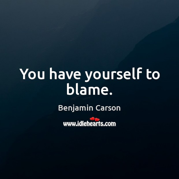 You have yourself to blame. Benjamin Carson Picture Quote