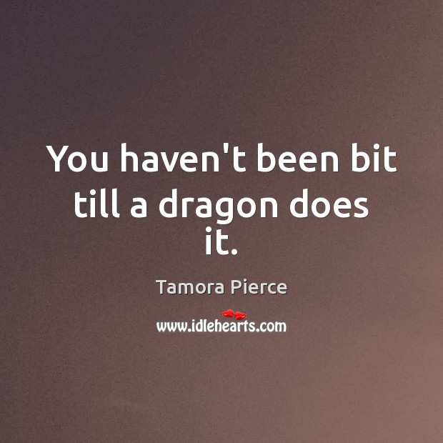 You haven't been bit till a dragon does it. Tamora Pierce Picture Quote