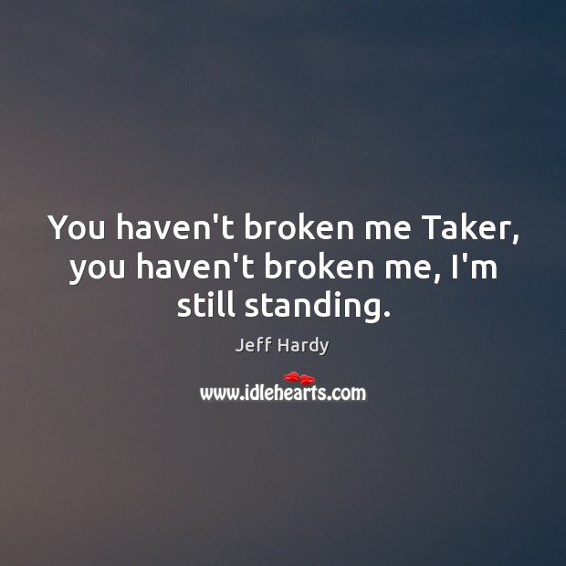 You haven't broken me Taker, you haven't broken me, I'm still standing. Jeff Hardy Picture Quote