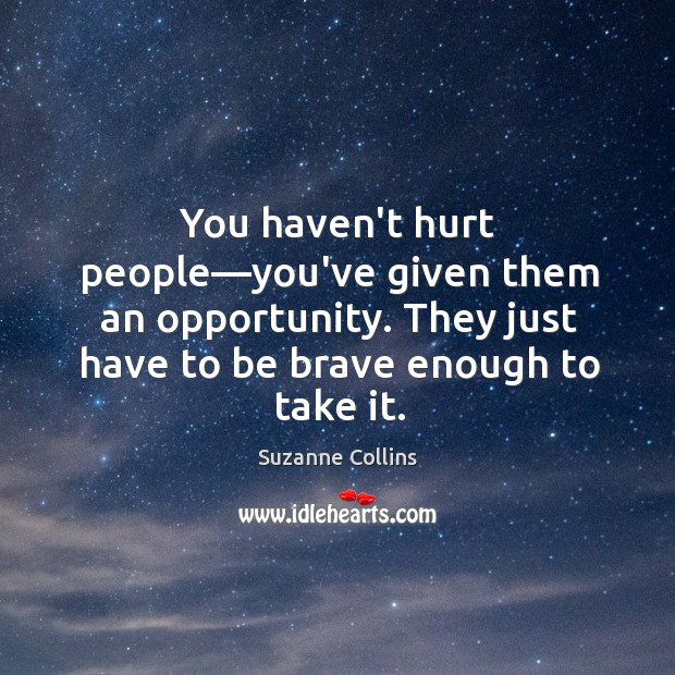 You haven't hurt people—you've given them an opportunity. They just have Image