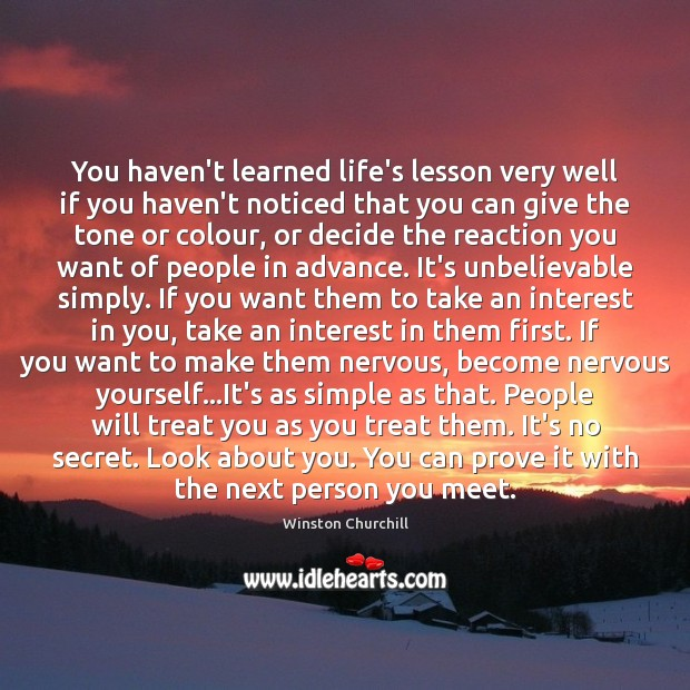 You haven't learned life's lesson very well if you haven't noticed that Winston Churchill Picture Quote