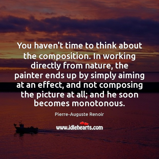 You haven't time to think about the composition. In working directly from Pierre-Auguste Renoir Picture Quote