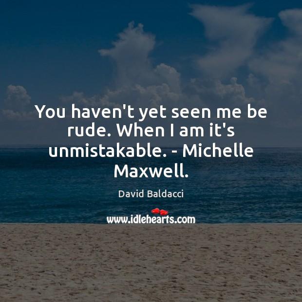 You haven't yet seen me be rude. When I am it's unmistakable. – Michelle Maxwell. David Baldacci Picture Quote