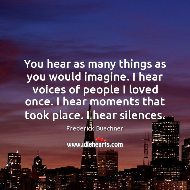 You hear as many things as you would imagine. I hear voices Frederick Buechner Picture Quote