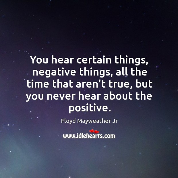 You hear certain things, negative things, all the time that aren't true, but you never hear about the positive. Image