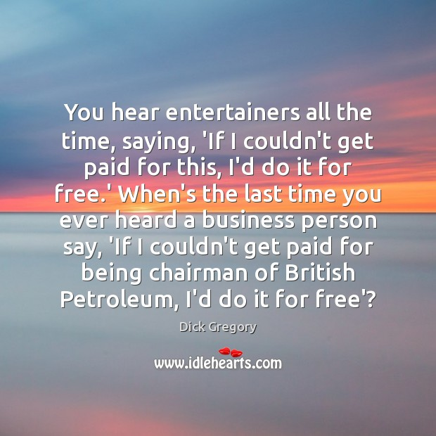 You hear entertainers all the time, saying, 'If I couldn't get paid Dick Gregory Picture Quote