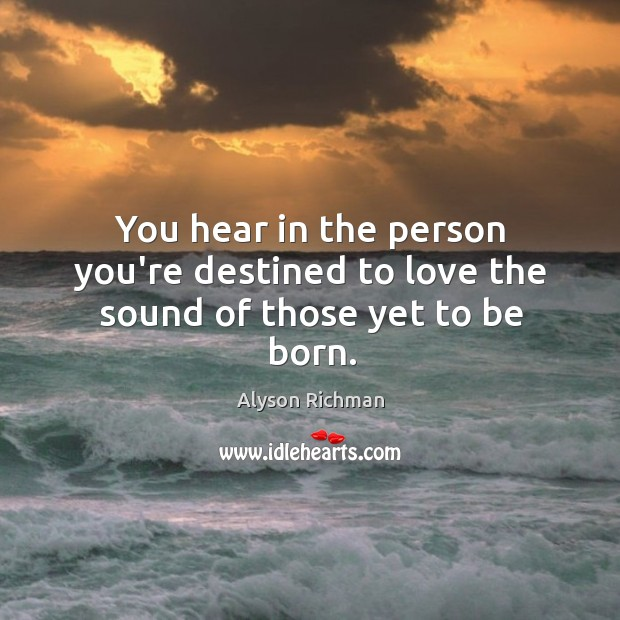 Image, You hear in the person you're destined to love the sound of those yet to be born.