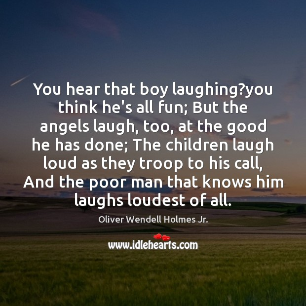 You hear that boy laughing?you think he's all fun; But the Oliver Wendell Holmes Jr. Picture Quote