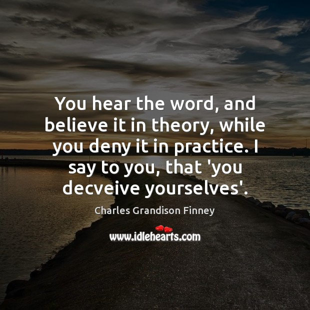 You hear the word, and believe it in theory, while you deny Charles Grandison Finney Picture Quote