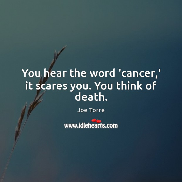 Image, You hear the word 'cancer,' it scares you. You think of death.