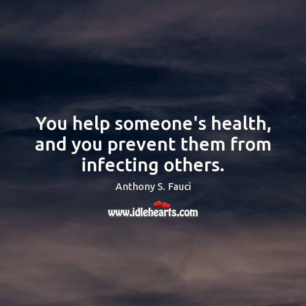 Image, You help someone's health, and you prevent them from infecting others.