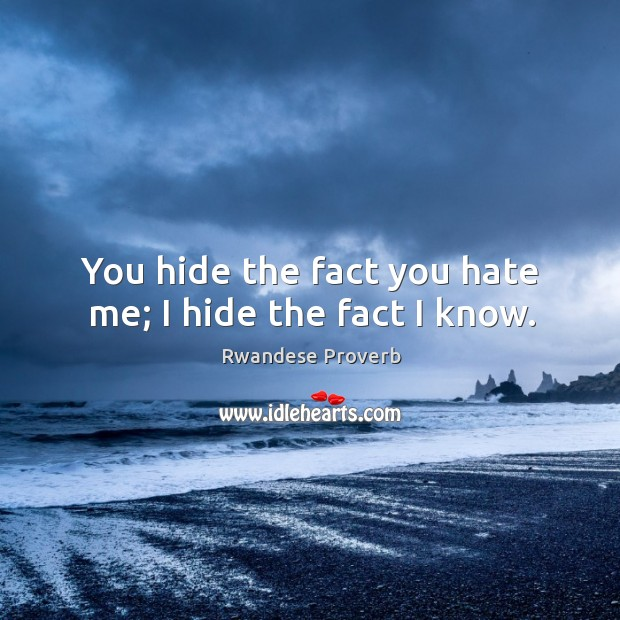 You hide the fact you hate me; I hide the fact I know. Rwandese Proverbs Image