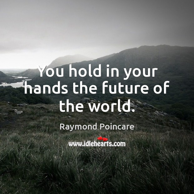 You hold in your hands the future of the world. Image