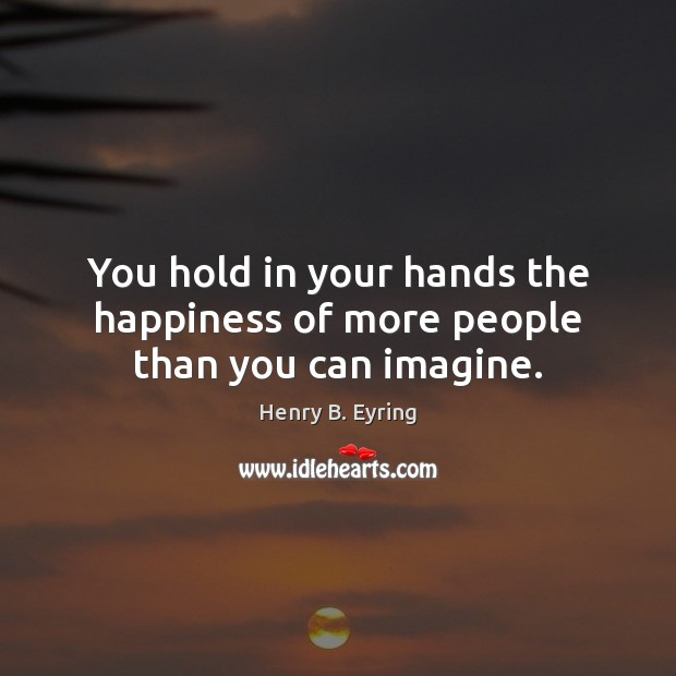 Image, You hold in your hands the happiness of more people than you can imagine.