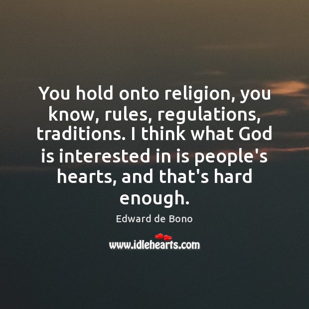 You hold onto religion, you know, rules, regulations, traditions. I think what Edward de Bono Picture Quote
