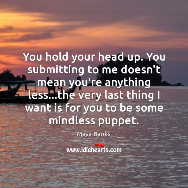 You hold your head up. You submitting to me doesn't mean you're Image