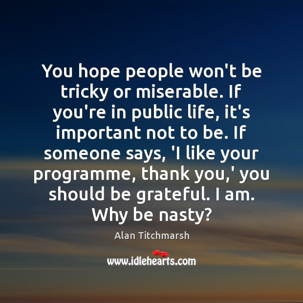 You hope people won't be tricky or miserable. If you're in public Image