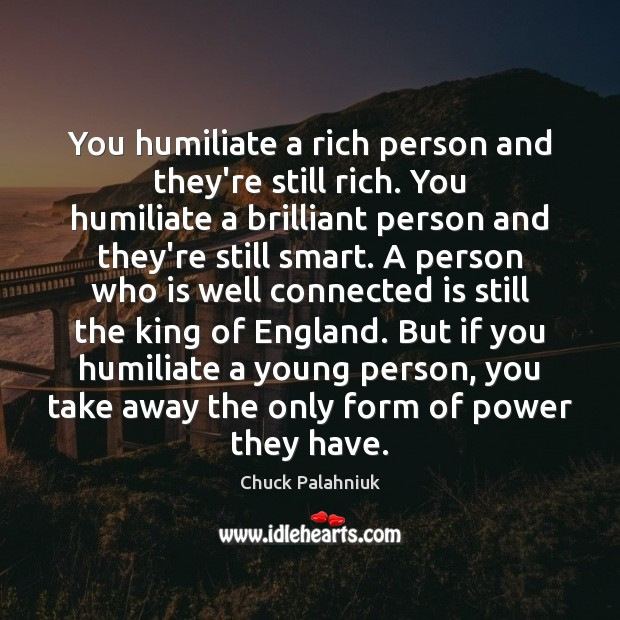 You humiliate a rich person and they're still rich. You humiliate a Image