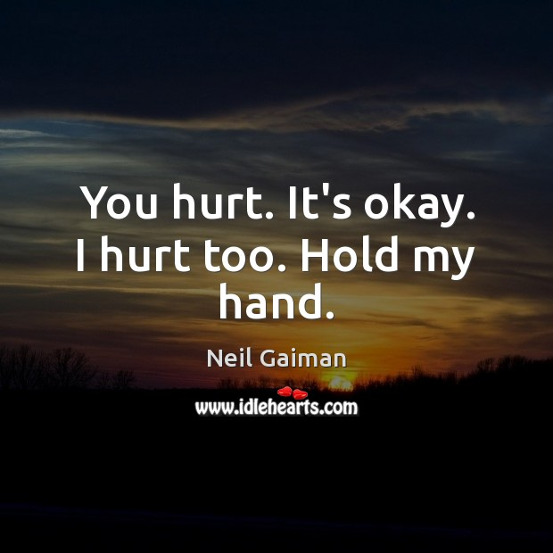 You hurt. It's okay. I hurt too. Hold my hand. Neil Gaiman Picture Quote