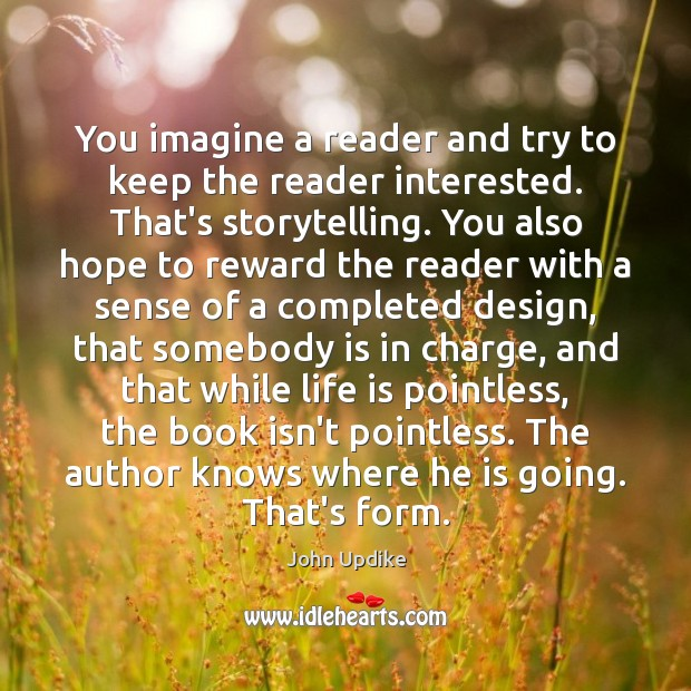You imagine a reader and try to keep the reader interested. That's John Updike Picture Quote