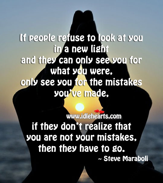 Image, If people refuse to look at you in a new light, they have to go.