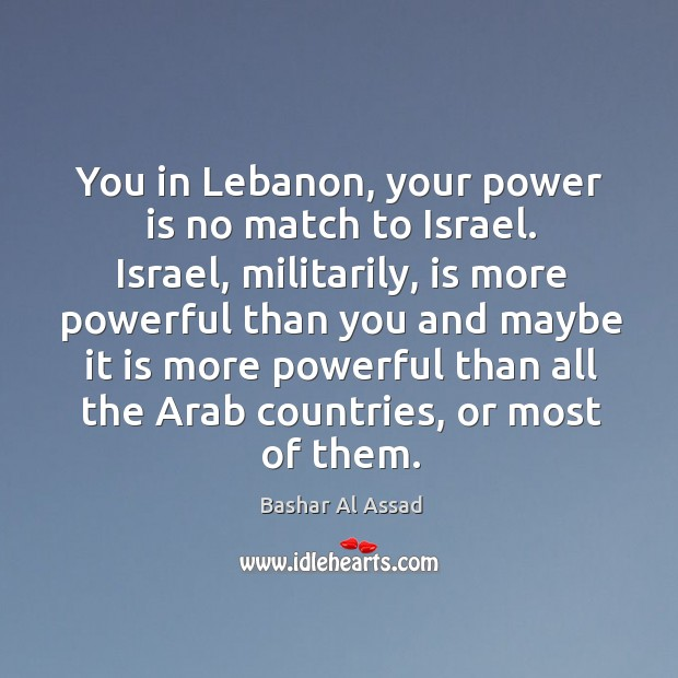 You in lebanon, your power is no match to israel. Israel, militarily, is more powerful Bashar Al Assad Picture Quote
