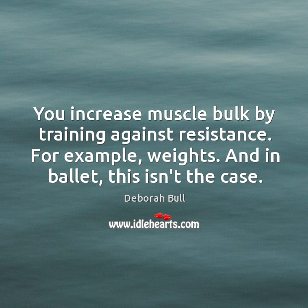 You increase muscle bulk by training against resistance. For example, weights. And Deborah Bull Picture Quote