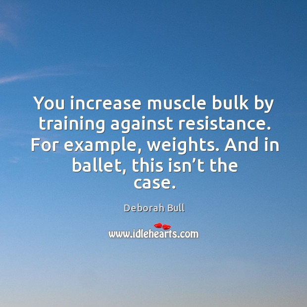 You increase muscle bulk by training against resistance. For example, weights. And in ballet, this isn't the case. Deborah Bull Picture Quote