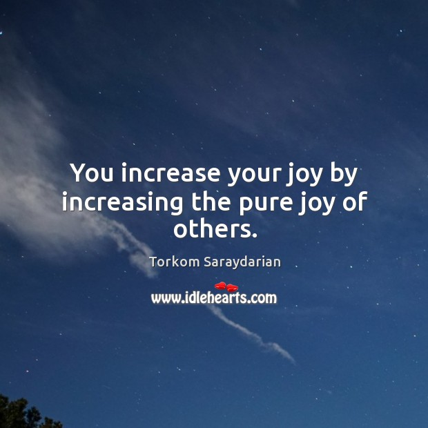 You increase your joy by increasing the pure joy of others. Image
