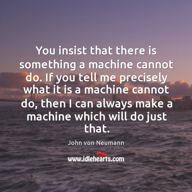 You insist that there is something a machine cannot do. If you John von Neumann Picture Quote