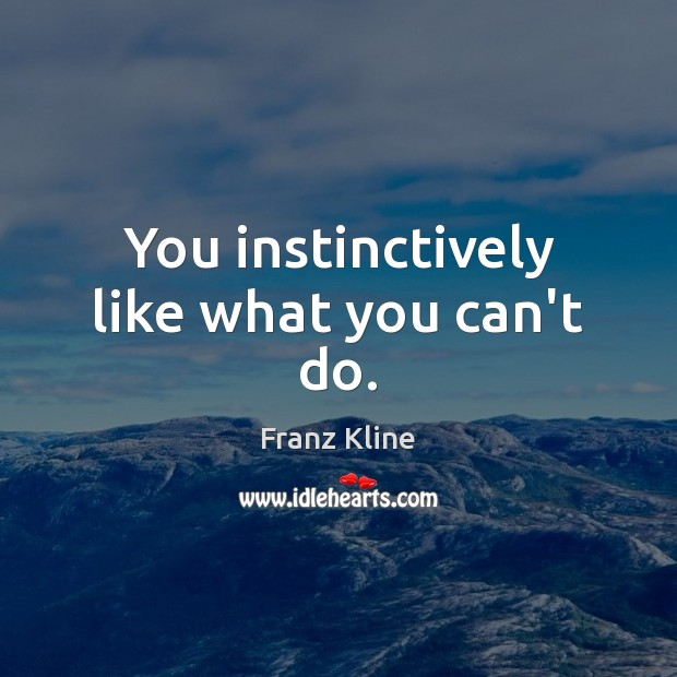 You instinctively like what you can't do. Image