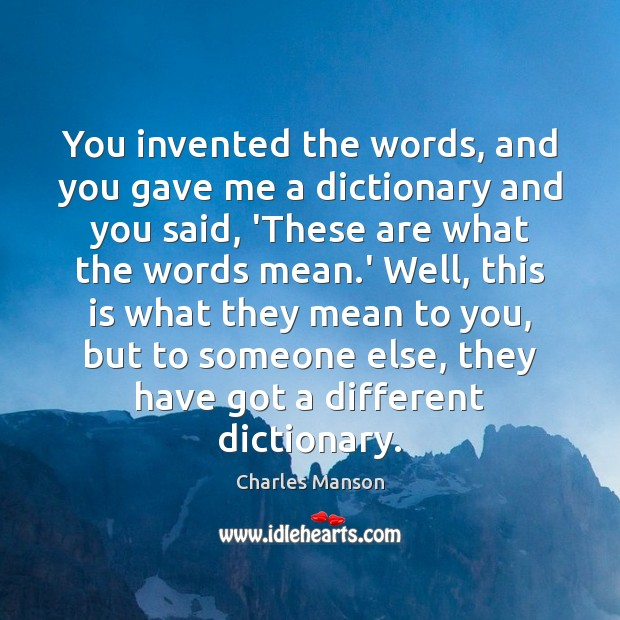 You invented the words, and you gave me a dictionary and you Charles Manson Picture Quote