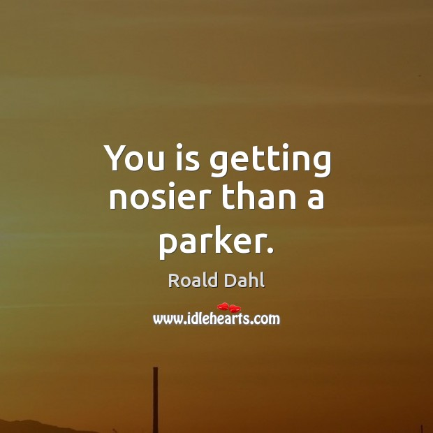You is getting nosier than a parker. Roald Dahl Picture Quote