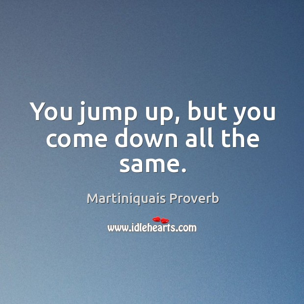 You jump up, but you come down all the same. Martiniquais Proverbs Image