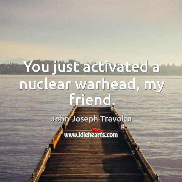 You just activated a nuclear warhead, my friend. Image