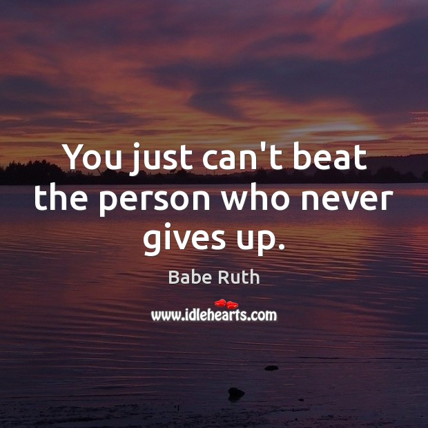 You just can't beat the person who never gives up. Babe Ruth Picture Quote