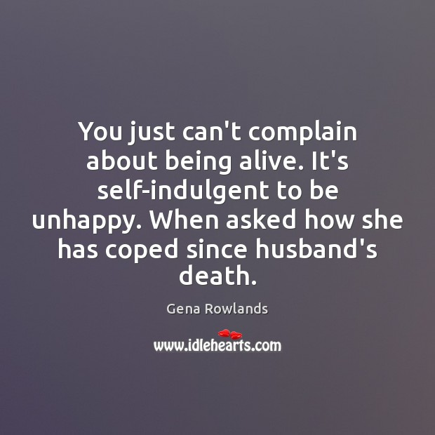 You just can't complain about being alive. It's self-indulgent to be unhappy. Gena Rowlands Picture Quote