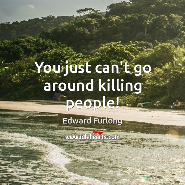 You just can't go around killing people! Edward Furlong Picture Quote