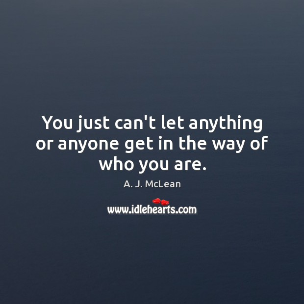 Image, You just can't let anything or anyone get in the way of who you are.