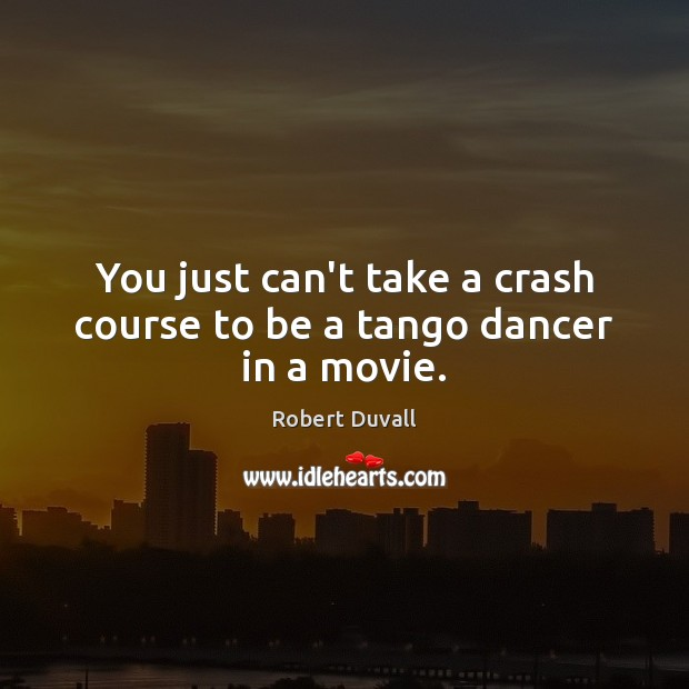 You just can't take a crash course to be a tango dancer in a movie. Robert Duvall Picture Quote
