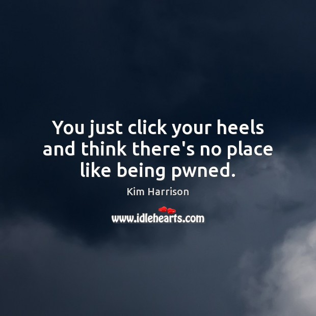 You just click your heels and think there's no place like being pwned. Kim Harrison Picture Quote