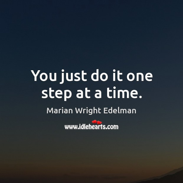 You just do it one step at a time. Marian Wright Edelman Picture Quote