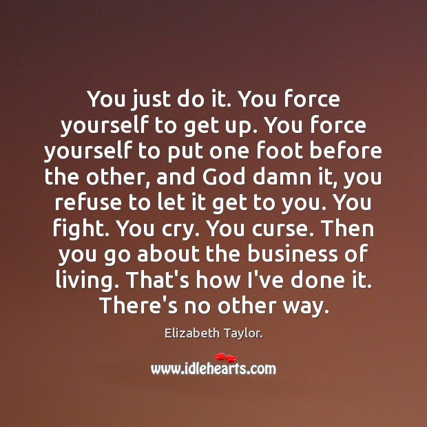 You just do it. You force yourself to get up. You force Elizabeth Taylor. Picture Quote