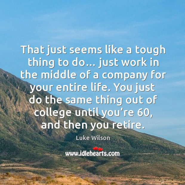 You just do the same thing out of college until you're 60, and then you retire. Image