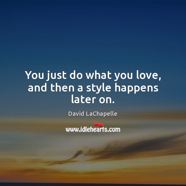 You just do what you love, and then a style happens later on. David LaChapelle Picture Quote