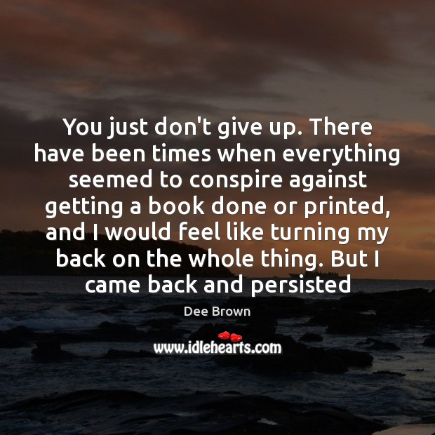 You just don't give up. There have been times when everything seemed Don't Give Up Quotes Image