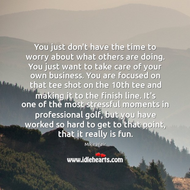 You just don't have the time to worry about what others are Mike Weir Picture Quote